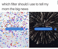 """College, Memes, and News: which filter should i use to tell my  mom the big news  i'm dropping out of college  i'm dropping out of college <p>Well then via /r/memes <a href=""""http://ift.tt/2xH0qBj"""">http://ift.tt/2xH0qBj</a></p>"""