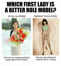asp: WHICH FIRST LADY IS  ABETTER ROLE MODELP  Melania Trump (USA)  Ri Sol Ju (DPRK)  asp  Famous for singing patriotic  Famous for taking her  clothes off for money.  songs about her country.