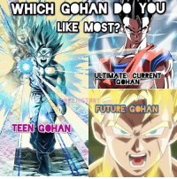 Anime, Bulma, and Dragonball: WHICH GCHAN  A LIKE  DO YOU  LIKE MOST?  ULTIMATE/ CURRENT  GOHAN  FUTURE  GOHAN  스 TEENAGO HAN: I love Gohan in general. He's one of the best well rounded Characters. Show some love to Gohan!! Goku Vegeta Beerus Whis Xenoverse2 goten trunks bulma chichi Gohan otaku ssj ssj2 ssj3 ssj4 anime Zwarriors SuperSaiyanBlue Dragonball DragonballZ DragonballGT DragonballSuper Db Dbz Dbgt Dbs anime NamcoBandai over9000