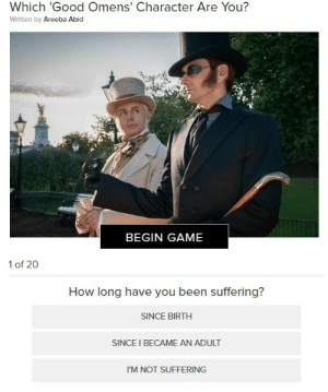 pirategf:  what is this test: Which 'Good Omens' Character Are You?  Written by Areeba Abid  BEGIN GAME   1 of 20  How long have you been suffering?  SINCE BIRTH  SINCE I BECAME AN ADULT  I'M NOT SUFFERING pirategf:  what is this test