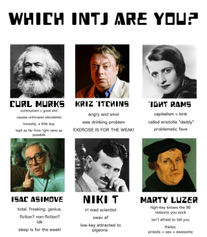 """Af, Drinking, and Lazy: WHICH INTJ ARE YDUE  GHT RAME  communismgood shit  causes unforseen bloodshed  honestly, a little lazy  kept as far from 'ight rams as  angry and smol  wee drinking problem  EXERCISE IS FOR THE WEAK!  capitalism - kink  called aristotle """"daddy""""  problematic fave  possible  ISAC ASIMDVE  NIKI T  MARTY LUZER  total. freaking. genius  fiction? non-fiction?  idk  sleep is for the weak!  high-key knows the 95  reasons you suck  isn't afraid to tell you  thinks:  priests + sex - awesome  irl mad scientist  Swav af  low-key attracted to  pigeons fuliajulia:  tag yourself, i'mmarty  Wtf"""