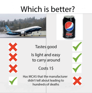 The first aviation meme I made: Which is better?  BOEING  pepsi  MAX  maximum taste  nosugar  Tastes good  Is light and easy  to carry around  Costs 1$  Has MCAS that the manufacturer  didn't tell about leading to  hundredslof deaths  X  XXX The first aviation meme I made