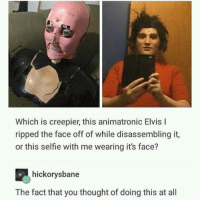 Selfie, Thought, and Elvis: Which is creepier, this animatronic Elvis I  ripped the face off of while disassembling it,  or this selfie with me wearing it's face?  hickorysbane  The fact that you thought of doing this at all