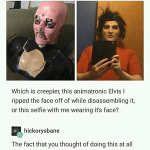 Creepy, Memes, and Selfie: Which is creepier, this animatronic Elvis I  ripped the face off of while disassembling it,  or this selfie with me wearing it's face?  hickorysbane  The fact that you thought of doing this at all This guy is creepy via /r/memes https://ift.tt/2O0QM8x