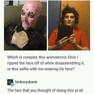 Creepy, Selfie, and Thought: Which is creepier, this animatronic Elvis I  ripped the face off of while disassembling it,  or this selfie with me wearing it's face?  hickorysbane  The fact that you thought of doing this at all Creepy posts for spooktober