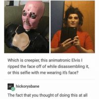 Memes, Selfie, and Thought: Which is creepier, this animatronic Elvis l  ripped the face off of while disassembling it,  or this selfie with me wearing it's face?  hickorysbane  The fact that you thought of doing this at all ➞ @Childhooddrama