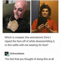 Selfie, Thought, and Elvis: Which is creepier, this animatronic Elvis l  ripped the face off of while disassembling it,  or this selfie with me wearing its face?  hickorysbane  The fact that you thought of doing this at all