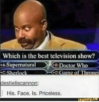 Doctor Who Meme: Which is the best television show?  Supernatural  Ke Doctor Who  herrck  destieliscannon:  His. Face. Is. Priceless.  funny.