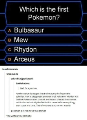 Bulbasaur, Fuck You, and Pokemon: Which is the first  Pokemon?  A Bulbasaur  B Mew  c Rhydon  D Arceus  doasdreamrsdo  falcnpunch:  askradicalgoodspeed  darthshadow:  Well fuck you too  For those that do not get this: Bulbasaur is the first on the  pokedex, Mew is the genetic ancestor to all Pokemon Rhydon was  the first Pokemon ever created, and Arceus created the universe  so it is also technically the first in that came before everything,  Is also technically the first in  even space and time. Therefore there is no correct answer  pokemon aint real hows that answer  YOU WATCH YOUR MOUTH Who is the first Pokémon