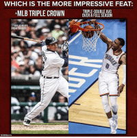 Both are extremely rare.: WHICH IS THE MORE IMPRESSIVE FEAT  TRIPLE-DOUBLE AVG  MLB TRIPLE CROWN  OVER A FULL SEASON  NOT ACHIEVED  FROM 1968 2011  SCBssports Both are extremely rare.