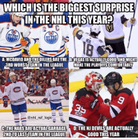 Bad, Memes, and National Hockey League (NHL): WHICH  ISTHEBIGGESTSURPRI  SE  IN THE NHL THISYEARP  A: MCDAVID AND THE OILERS ARETHE B:VEGASISACTUALLY GOOD AND MIGHT  3RD WORSTTEAMIN THE LEAGUEMAKE THE PLAYOFFSCOMFORTABLY  ー_ @nhl_ret_log.c  D THE NJ DEVILS ARE ACTUALLY  GOOD THIS YEAR  THE HABS ARE ACTUAL GARBAGE  2NDTOLAST TEAM IN THE LEAGUE A, B, C, or D? I think A, I'm really surprised the Oilers are so bad