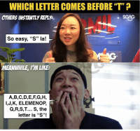 """Memes, Only One, and 🤖: WHICH LETTER COMES BEFORE""""T""""  OTHERS INSTANILY REPLY,  So easy, """"S"""" la!  MEANWHILE, I'M LIKE:  A,B,C,D,E,F,G,H,  l,J,K, ELEMENOP,  Q,R,S,T... S, the  letter is """"S""""! Pls tell me i'm not the only one 😨"""
