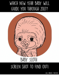 Memes, Sloth, and 🤖: WHICH NEW YEAR BADY WILL  GUIDE YOU THROUGH 2017?  BABY SLOTH  SCREEN SHOT TO FIND OUT!  WILL VARNER BUllFEED Who will be your guide? (From @willvarnerart)