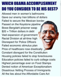 Le - guh- see: WHICH OBAMA ACCOMPLISHMENT  DO YOU CONSIDER TO BE HIS BEST?  Allowed men in women's bathrooms  Gave our enemy Iran billions of dollars  Failed to secure the Mexican border  Passed on the Keystone pipeline  Bowe Bergdahl prisoner swap  $20Trillion dollars in debt  Vast expansion of government  Racial Division at all-time high  Disrespect for Police Officers  Failed economic stimulus plan  Price of healthcare rose drastically  Constant disregard for the Constitution  Housing policies failed to stop foreclosures  Education policies failed to curb college costs  Highest percentage ever on Food Stamps  Denied notion of American Exceptionalism  Disastrous Vetting Process of Immigrants  All the lies about the Affordable Care Act Le - guh- see
