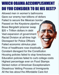keystone pipeline: WHICH OBAMA ACCOMPLISHMENT  DO YOU CONSIDER TO BE HIS BEST?  Allowed men in women's bathrooms  Gave our enemy Iran billions of dollars  Failed to secure the Mexican border  Passed on the Keystone pipeline  Bowe Bergdahl prisoner swap  $20Trillion dollars in debt  Vast expansion of government  Racial Division at all-time high  Disrespect for Police Officers  Failed economic stimulus plan  Price of healthcare rose drastically  Constant disregard for the Constitution  Housing policies failed to stop foreclosures  Education policies failed to curb college costs  Highest percentage ever on Food Stamps  Denied notion of American Exceptionalism  Disastrous Vetting Process of Immigrants  All the lies about the Affordable Care Act