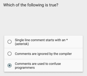 True that: Which of the following is true?  Single line comment starts with an*  (asterisk)  O  Comments are ignored by the compiler  Comments are used to confuse  programmers True that