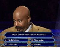 Which of these food items is notdelicious?  A: Fried chicken  B Watermelon  C Corn bread  D: Kool Aid Let the games begin.