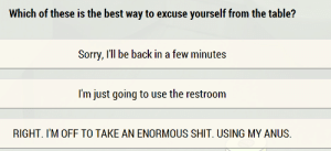"""eziocauthon89:  I don't know which is the """"correct"""" answer, but I know which one I'm going to use from now on : Which of these is the best way to excuse yourself from the table?  Sorry, I'll be back in a few minutes  I'm just going to use the restroom  RIGHT. I'M OFF TO TAKE AN ENORMOUS SHIT. USING MY ANUS. eziocauthon89:  I don't know which is the """"correct"""" answer, but I know which one I'm going to use from now on"""