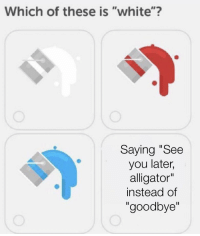 """see you later alligator: Which of these is """"white""""?  Saying """"See  you later,  alligator""""  instead of  """"goodbye""""  Il"""