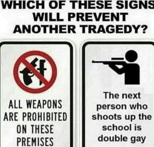 Double gay: WHICH OF THESE SIGNS  WILL PREVENT  ANOTHER TRAGEDY?  ALL WEAPONS  ARE PROHIBITED!  ON THESE  PREMISES  The next  person who  shoots up the  school is  double gay Double gay
