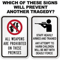 America, Children, and Memes: WHICH OF THESE SIGNS  WILL PREVENT  ANOTHER TRAGEDY?  STAFF HEAVILY  ALL WEAPONS  ARMED AND TRAINED  ARE PROHIBITED  ANY ATTEMPT TO  HARM CHILDREN  ON THESE  WILL BE MET WITH  PREMISES  DEADLY FORCE The Second Amendment protects our lives every single day! patriots americanpatriots politics conservative libertarian patriotic republican usa america americaproud peace nowar wethepeople patriot republican freedom secondamendment MAGA PresidentTrump
