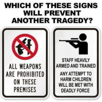 Premises: WHICH OF THESE SIGNS  WILL PREVENT  ANOTHER TRAGEDY?  STAFF HEAVILY  ALL WEAPONS ARMED AND TRAINED  ARE PROHIBITEDANY ATTEMPT TO  HARM CHILDREN  WILL BE MET WITH  DEADLY FORCE  ON THESE  PREMISES
