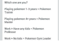 Pokemon master for me. ~Lucario: Which one are you?  Playing pokemon 1-3 years Pokemon  Trainer  Playing pokemon 4+ years Pokemon  Master  Work Have any kids Pokemon  Professor  Work No kids Pokemon Gym Leader Pokemon master for me. ~Lucario