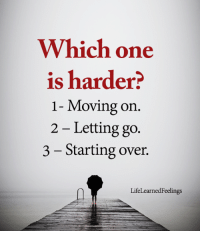 Memes, 🤖, and One: Which one  is harder?  1- Moving on.  2 - Letting go.  3 - Starting over.  LifeLearnedFeelings <3