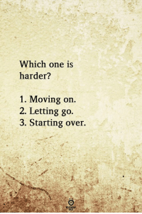 One, Moving, and Moving On: Which one is  harder?  1. Moving on  2. Letting go.  3. Starting over.