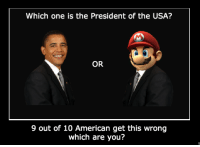 Mario, American, and Usa: Which one is the President of the USA?  OR  9 out of 10 American get this wrong  which are you? <p>En realidad Mario gobierna el mundo detrás de la cortina<br/></p>