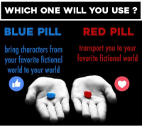 What would be the best fictional world to live in? 🤔: WHICH ONE WILL YOU USE?  BLUE PILL  RED PILL  bring characters from  transport you to your  your favorite fictional  favorite fictional world  world to your world What would be the best fictional world to live in? 🤔