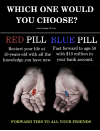 Which one would you take?: WHICH ONE WOULD  YOU CHOOSE?  Truth Inside Of You  RED PILL BLUE PILL  Restart your life atFast forward to age 50  10-years-old with all the  knowledge you have now.  with $10 million in  your bank account.  FORWARD THIS TO ALL YOUR FRIENDS Which one would you take?