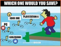 Definitely, Memes, and PlayStation: WHICH ONE WOULD YOUSAVE  PLAYSTATION 4  XBOX ONE  PC  GIRLFRIEND I'm going to try to save my PS and Xbox and luckily my PC. Sorry girl, I definitely won't make it to you. You're drowning. #GamingIsLife lol XD