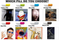https://t.co/FFqSwjU9aJ: WHICH PILL DO YOU CHOOSE?  Yellow Pill:  Green Pill:  Blue Pill:  Orange Pill:  oh boy whats  for dinner  Black Pill:  Red Pill:  Pink Pill:  Grey Pill: https://t.co/FFqSwjU9aJ