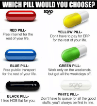 Mine is definitely the black pill, how about you guys?: WHICH PILL WOULD YOU CHOOSE?  SGAG  RED PILL  Free internet for the  rest of your life.  YELLOW PILL-  Don't have to pay for ERP  for the rest of your life.  BLUE PILL-  Free public transport  for the rest of your life.  GREEN PILL-  Work only on the weekends,  but get all the weekdays off.  SGAG  BLACK PILL-  1 free HDB flat for you.  WHITE PILL  Don't have to queue for all the good  stuffs, you'll always be first in line Mine is definitely the black pill, how about you guys?