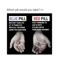 Which pill would you take?😨 Id take the red! Comment below! doubletap: Which pill would you take?  BLUE PILL RED PILL  FAST FORWARD TO  RESTART YOUR LIFE  AGE 50 WITH  AT 10 YEARS OLD  $10 MILLION IN  WITH ALL THE KNOW  YOUR BANK ACCOUNT  LEDGE YOU HAVE NOW Which pill would you take?😨 Id take the red! Comment below! doubletap