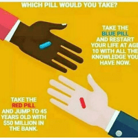 WHICH PILL WOULD YOU TAKE?  TAKE THE  BLUE PIL  AND RESTART  YOUR LIFE AT AGE  10 WITH ALL THE  KNOWLEDGE YOU  HAVE NOW.  TAKE THE  RED PILL.  AND JUMP TO 45  YEARS OLD WITH  $50 MILLION IN  THE BANK. True blue pill cause with what i know now I'll have $50 mill by 15 . . . istamp noharmdone reallive yehdat bluepill