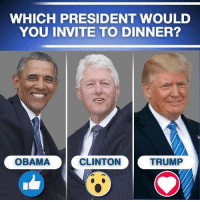 Obama, Good, and Time: WHICH PRESIDENT WOULD  YOU INVITE TO DINNER?  OBAMA  CLINTON  TRUMP There is only one good man in the bunch and that is Trump! He's welcome at our table any time. AGREE? Yes/No Let us know!