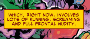 I feel like using anything from a doctor strange comic is cheating at this point: WHICH, RIGHT NOW, INVOLVES  LOTS OF RUNNING, SCREAMING  AND FULL FRONTAL NUDITY. I feel like using anything from a doctor strange comic is cheating at this point