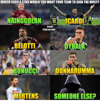 Memes, Star, and 🤖: WHICH SERIE A STAR WOULD YOU WANT YOUR TEAM TO SIGN THE MOST?  NAINGGOLANICARDi  Credit:  @Soccerclub  BELOTTI  DYBAIA  BONUCCIDONNARUMMA  ete  MERTENS SOMEONE ELSE? If you could sign one of these 7 players (or someone else) who would it be?👇🏼 1. Nainggolan 2. Icardi 3. Belotti 4. Dybala 5. Bonucci 6. Donnarumma 7. Mertens 8. Someone else (who)?