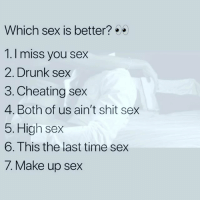 Sex: Which sex is better?  1.1 miss you sex  2. Drunk sex  3. Cheating sex  4. Both of us ain't shit sex  5. High sex  6.This the last time sex  7. Make up sex