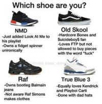 """Balmain, Bones, and Bootleg: Which shoe are you?  Old Skool  NMD  -Just added Look At Me to  Hardcore Bones and  Suicide boys fan  his playlist  -Loves FTP but not  -owns a fidget spinner  allowed to buy pieces  unironically  with the word """"fuck  Raf  True Blue 3  ns bootleg Balmain  Equally loves Kendrick  jeans  and Playboi Carti  Not aware Raf Simons  -Done with dad hats  makes clothes True blue 3 gang. Hella caps for this summer😈"""