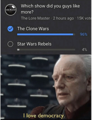 Love, Star Wars, and Star: Which show did you guys like  LORE MASTER  more?  The Lore Master 2 hours ago 15K vote  The Clone Wars  96%  Star Wars Rebels  4%  T love democracy. Clones assemble