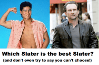 """Gif, Life, and Tumblr: Which Slater is the best Slater?  (and don't even try to say you can't choose!) <p><a href=""""http://life-insurancequote.tumblr.com/post/156479225800/tom-aiac-theccnetwork-life-insurancequote"""" class=""""tumblr_blog"""">life-insurancequote</a>:</p><blockquote> <p><a href=""""http://tom-aiac.tumblr.com/post/153899658753/theccnetwork-life-insurancequote-its-a"""" class=""""tumblr_blog"""">tom-aiac</a>:</p> <blockquote> <p><a href=""""http://theccnetwork.tumblr.com/post/153888992953/life-insurancequote-its-a-binary-choice"""" class=""""tumblr_blog"""">theccnetwork</a>:</p>  <blockquote> <p><a href=""""http://life-insurancequote.tumblr.com/post/151355039350/its-a-binary-choice-people-follow-us-to-learn"""" class=""""tumblr_blog"""">life-insurancequote</a>:</p> <blockquote> <p>It's a binary choice, PEOPLE!</p> <p>FOLLOW US to learn what you're supposed to think about everything.<br/></p> </blockquote> <p>Um… I believe you mean it'sa TERTIARY CHOICE!</p> <figure class=""""tmblr-full"""" data-orig-height=""""304"""" data-orig-width=""""540"""" data-orig-src=""""https://78.media.tumblr.com/99251bf4f99ce5138e2071660390e381/tumblr_inline_ohhlk3AACZ1rmqkkx_540.jpg""""><img src=""""https://78.media.tumblr.com/a041d0cbad6ba7bc65bd85459b946852/tumblr_inline_okhemkm5Zc1s7zggm_540.jpg"""" data-orig-height=""""304"""" data-orig-width=""""540"""" data-orig-src=""""https://78.media.tumblr.com/99251bf4f99ce5138e2071660390e381/tumblr_inline_ohhlk3AACZ1rmqkkx_540.jpg""""/></figure></blockquote>  <p>HE'S GOT KIDS!!!</p> </blockquote> <p>This has become too heated.  Everyone just calm down and vote for Christian.</p> <figure class=""""tmblr-full"""" data-orig-width=""""400"""" data-orig-height=""""214"""" data-tumblr-attribution=""""natvral-selection:flEdsB9SUKRldStKRT2zFg:Z5nYyv26hGS6j"""" data-orig-src=""""https://78.media.tumblr.com/0b7f6486a6fe8d2fd4f22dd1e89466c1/tumblr_inline_okhem5mg8N1s7zggm_500.gif""""><img src=""""https://78.media.tumblr.com/0b7f6486a6fe8d2fd4f22dd1e89466c1/tumblr_inline_okhemlLQ781s7zggm_500.gif"""" data-orig-width=""""400"""" data-orig-height=""""214"""" data-orig-src=""""https:/"""