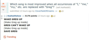"""Askreddit, Song, and Etc: Which song is most improved when all occurrences of """"I,"""" """"me,""""  T I1  4163""""my,"""" etc. are replaced with """"Greg""""? (self.AskReddit)  submitted 13 hours ago by CloverfieldorDreams €н @x5  ↑ [-] thattallfellow ⑦ 5179 points 13 hours ago  x2  WAKE GREG UP  (Wake Greg up inside)  GREG CAN'T WAKE UP  Wake Greg up inside)  SAVE GREG  Trending"""