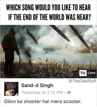 Memes, Scooter, and World: WHICH SONG WOULD YOU LIKE TO HEAR  IF THE END OF THE WORLD WAS NEAR?  TU E  DM  @TheDesiStuff  Sand-d Singh  Yesterday at 2:12 PM。@  Dilon ka shooter hai mera scooter. What would you listen to? Write in comments! repost - @sand_in_deed thedesistuff