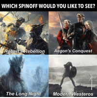 Rebellion, Westeros, and You: WHICH SPINOFF WOULD YOU LIKE TO SEE?  Robert's Rebellion Aegon's Conquest  The Long Night  Modern Westeros https://t.co/HxwpGBgSMV