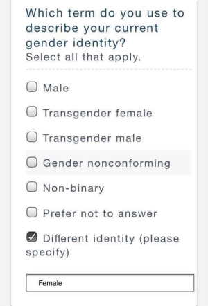 Female: Which term do you use to  describe your current  gender identity?  Select all that apply.  O Male  O Transgender female  J Transgender male  O Gender nonconforming  O Non-binary  O Prefer not to answer  Different identity (please  specify)  Female Female