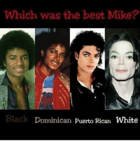puerto rican: Which was the best Mike?  Back Dominican Puerto Rican  White
