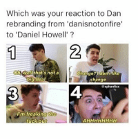 3 ALL THE WAY: Which was your reaction to Dan  rebranding from 'danisnotonfire'  to 'Daniel Howell'  Walthat's not a  Change? Ildon t like  big deal  change  xphanficx  I'm freaking Rhe  fuck out 3 ALL THE WAY